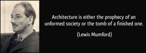 quote-architecture-is-either-the-prophecy-of-an-unformed-society-or-the-tomb-of-a-finished-one-lewis-mumford-312515